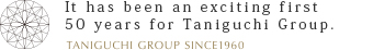 It has been an exciting first 50 years for Taniguchi Group.